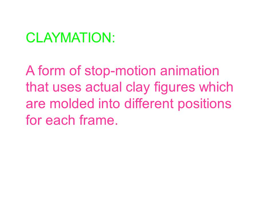 CLAYMATION: A form of stop-motion animation that uses actual clay figures which are molded into different positions for each frame.