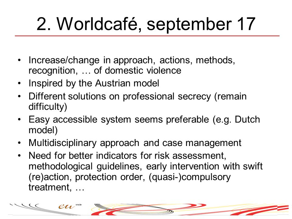 2. Worldcafé, september 17 Increase/change in approach, actions, methods, recognition, … of domestic violence Inspired by the Austrian model Different