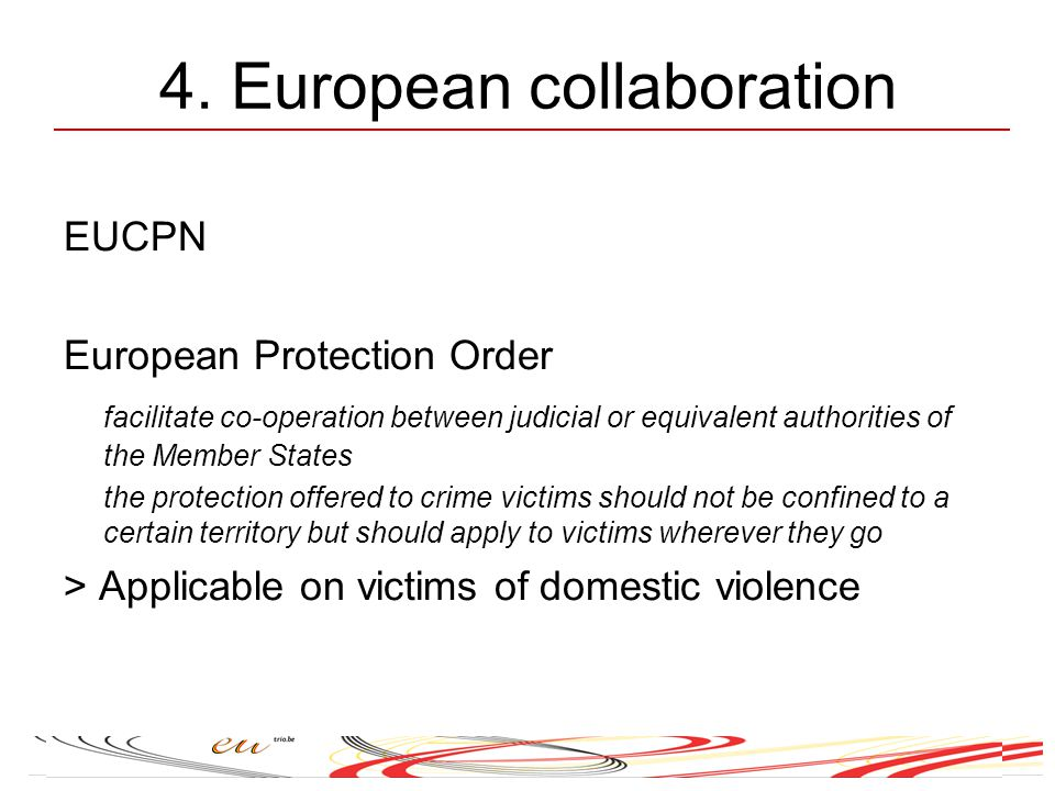 4. European collaboration EUCPN European Protection Order facilitate co-operation between judicial or equivalent authorities of the Member States the