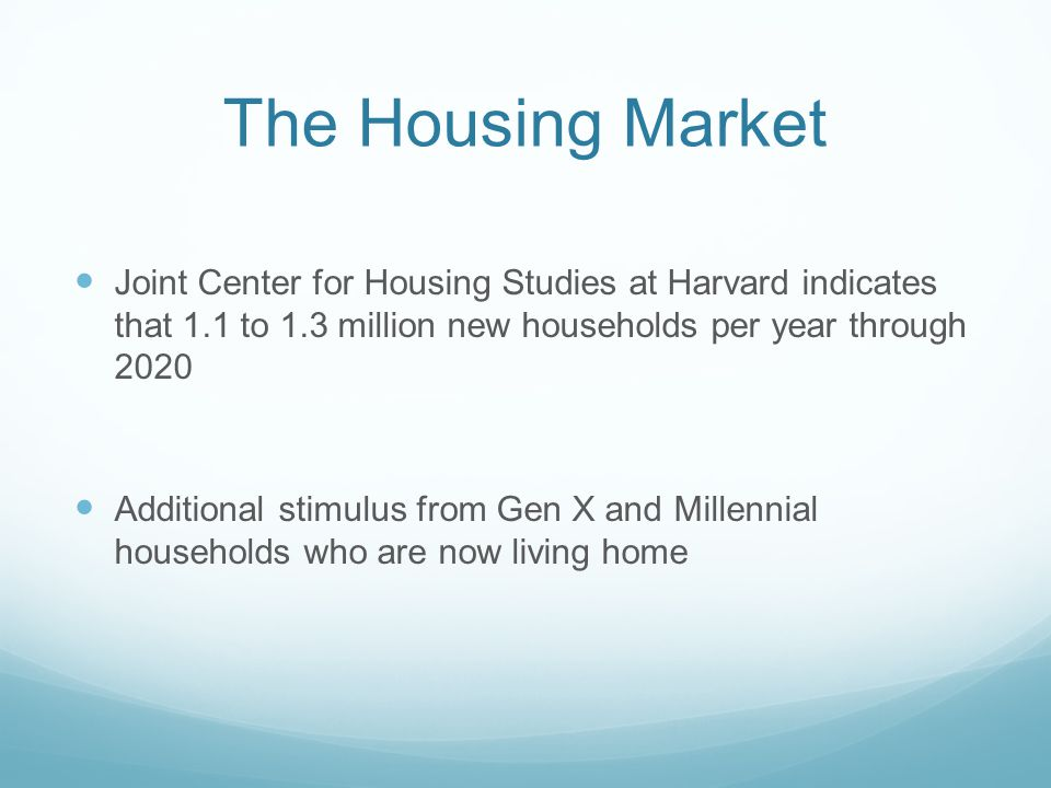 The Housing Market Joint Center for Housing Studies at Harvard indicates that 1.1 to 1.3 million new households per year through 2020 Additional stimu