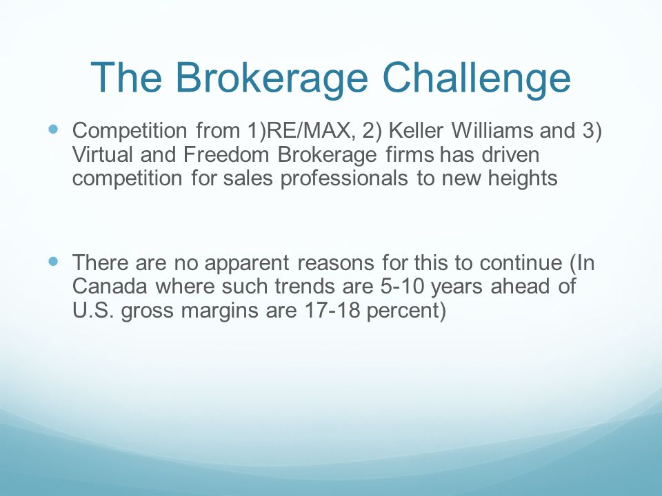 The Brokerage Challenge Competition from 1)RE/MAX, 2) Keller Williams and 3) Virtual and Freedom Brokerage firms has driven competition for sales prof