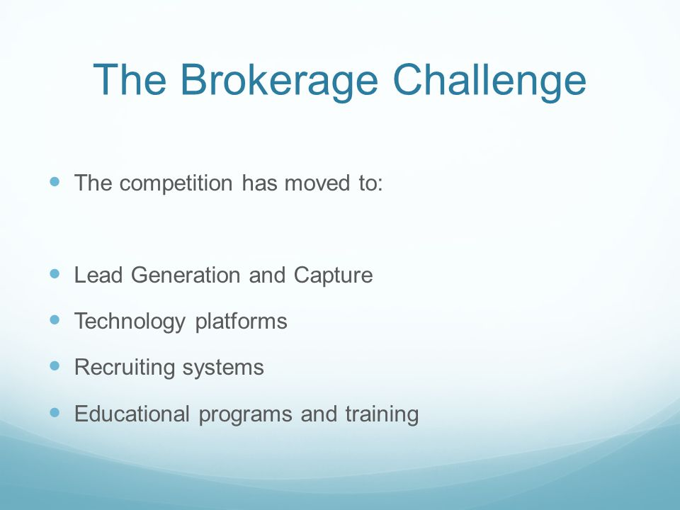 The Brokerage Challenge The competition has moved to: Lead Generation and Capture Technology platforms Recruiting systems Educational programs and tra