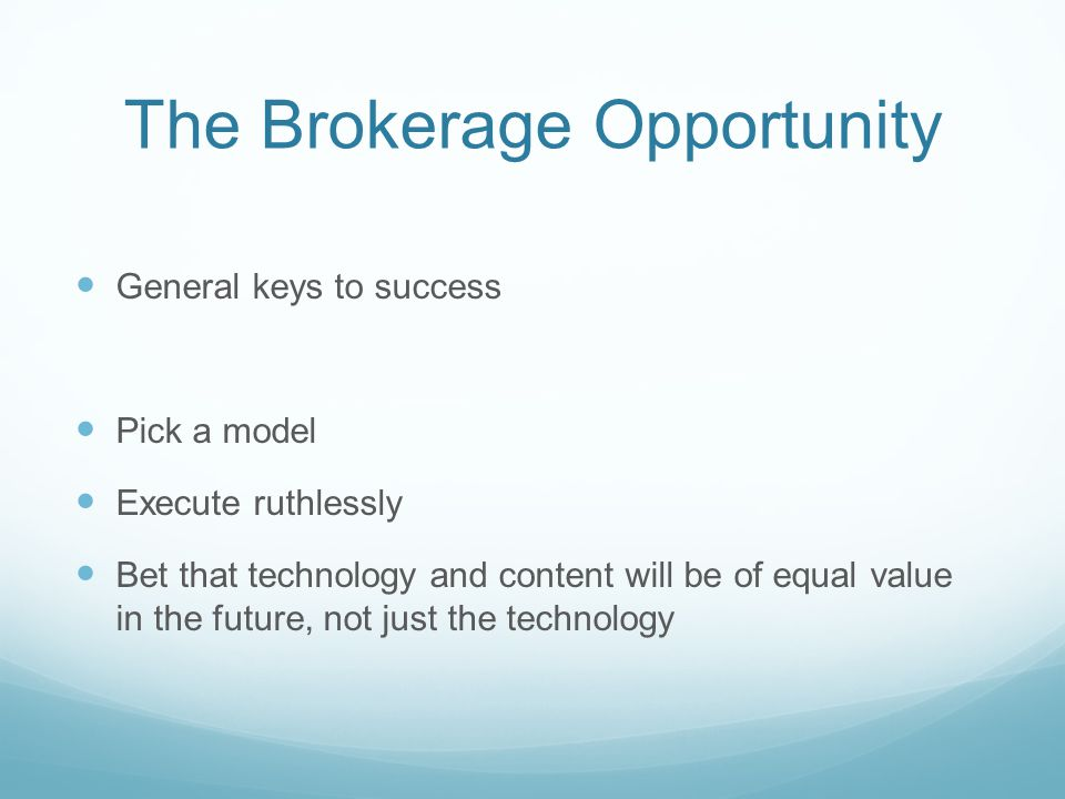 The Brokerage Opportunity General keys to success Pick a model Execute ruthlessly Bet that technology and content will be of equal value in the future