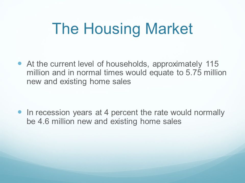 The Housing Market At the current level of households, approximately 115 million and in normal times would equate to 5.75 million new and existing hom