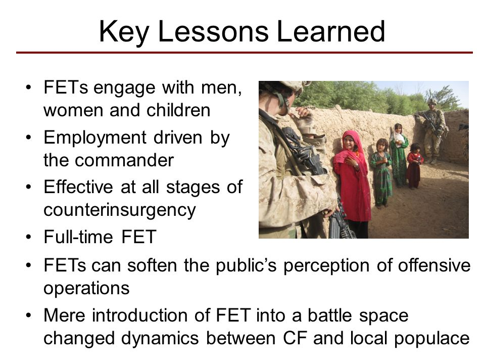 Accomplishments 16 FETs Conducted 3,136 Engagements, During 576 Patrols Collected and Reported Critical Atmospherics and Information Supported Clearing Operations Consequence Management Identified and Facilitated Development Projects
