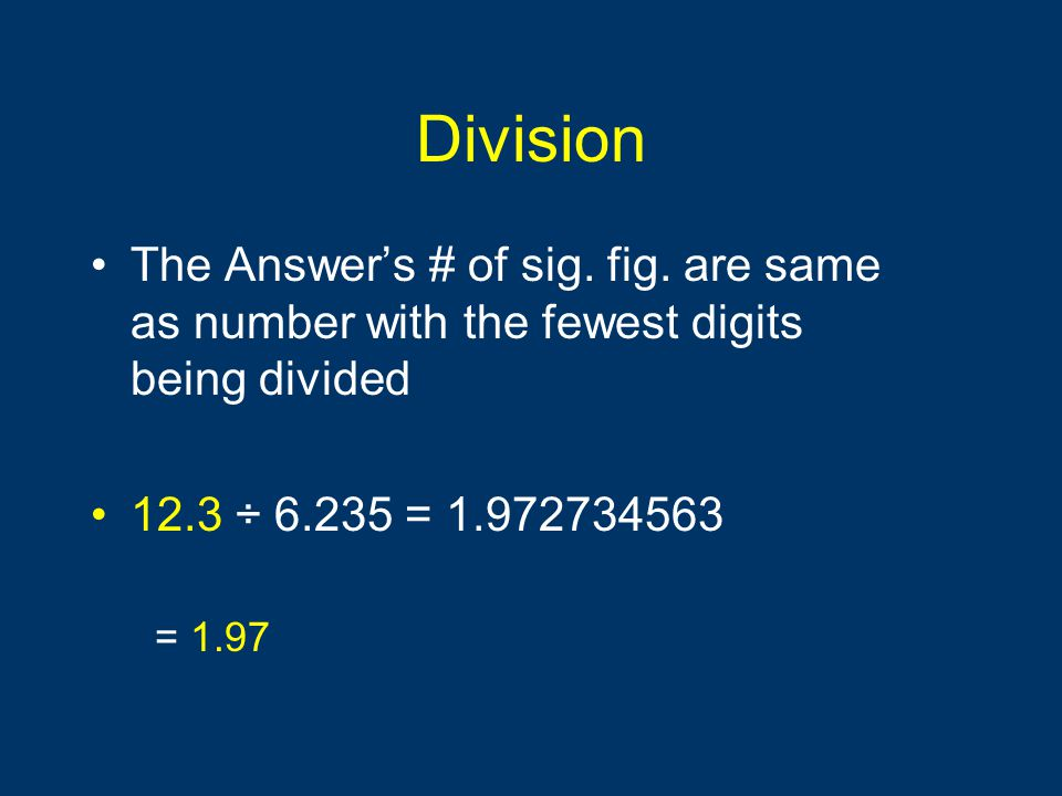 Division The Answer's # of sig. fig. are same as number with the fewest digits being divided 12.3 ÷ 6.235 = 1.972734563 = 1.97