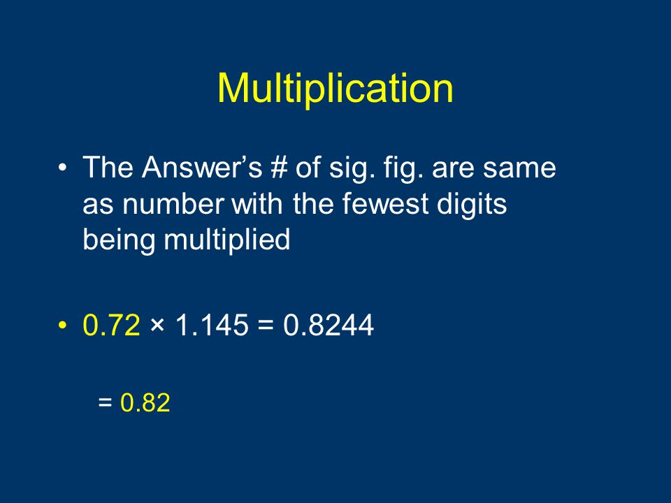 Multiplication The Answer's # of sig. fig. are same as number with the fewest digits being multiplied 0.72 × 1.145 = 0.8244 = 0.82