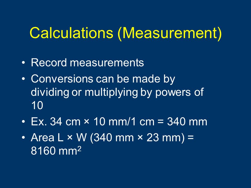 Calculations (Measurement) Record measurements Conversions can be made by dividing or multiplying by powers of 10 Ex. 34 cm × 10 mm/1 cm = 340 mm Area