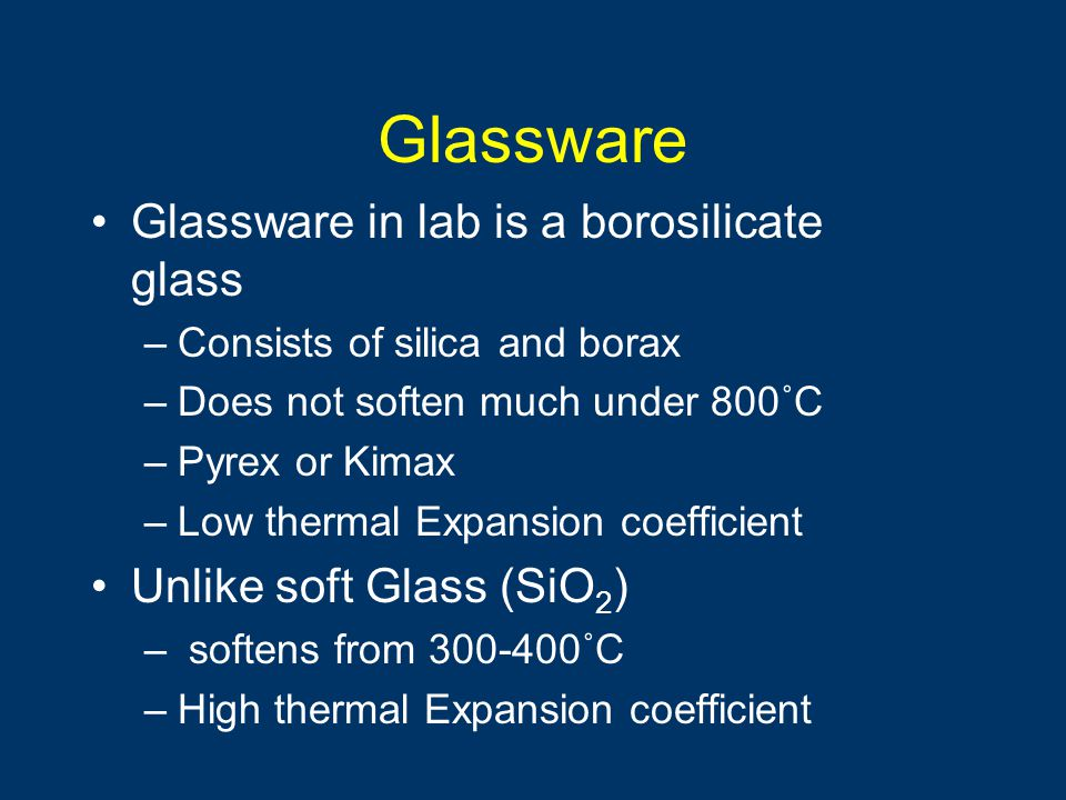 Glassware Glassware in lab is a borosilicate glass –Consists of silica and borax –Does not soften much under 800˚C –Pyrex or Kimax –Low thermal Expans
