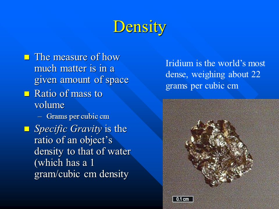 Density The measure of how much matter is in a given amount of space The measure of how much matter is in a given amount of space Ratio of mass to volume Ratio of mass to volume –Grams per cubic cm Specific Gravity is the ratio of an object's density to that of water (which has a 1 gram/cubic cm density Specific Gravity is the ratio of an object's density to that of water (which has a 1 gram/cubic cm density Iridium is the world's most dense, weighing about 22 grams per cubic cm