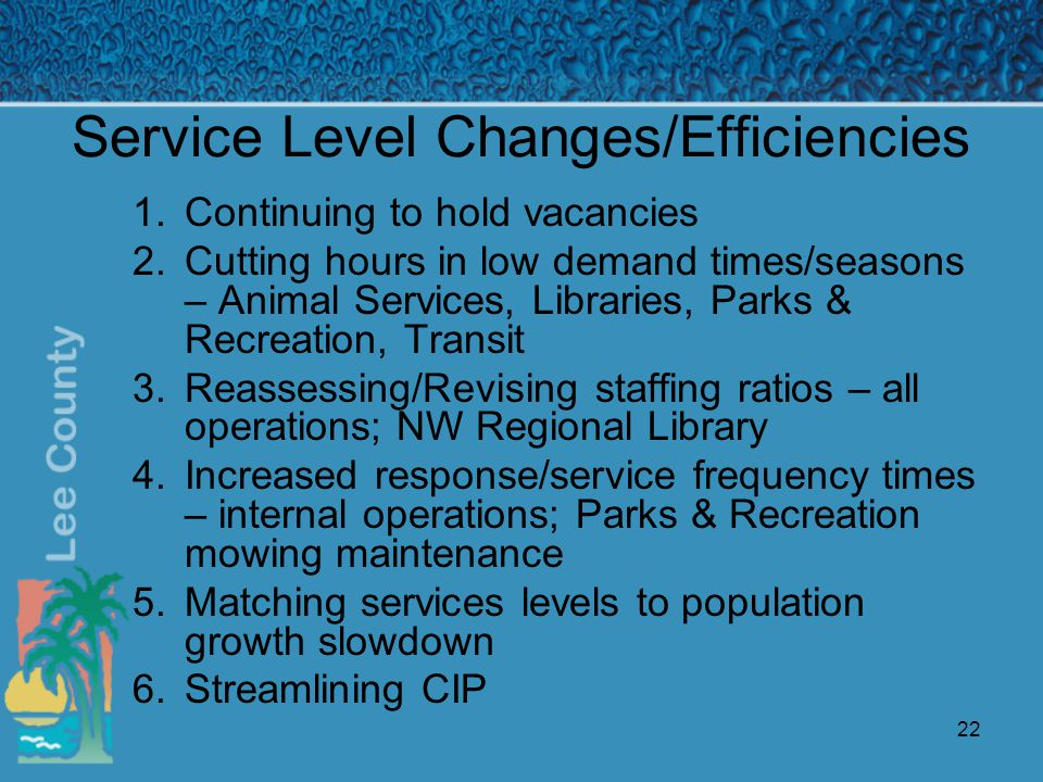 22 Service Level Changes/Efficiencies 1.Continuing to hold vacancies 2.Cutting hours in low demand times/seasons – Animal Services, Libraries, Parks & Recreation, Transit 3.Reassessing/Revising staffing ratios – all operations; NW Regional Library 4.Increased response/service frequency times – internal operations; Parks & Recreation mowing maintenance 5.Matching services levels to population growth slowdown 6.Streamlining CIP