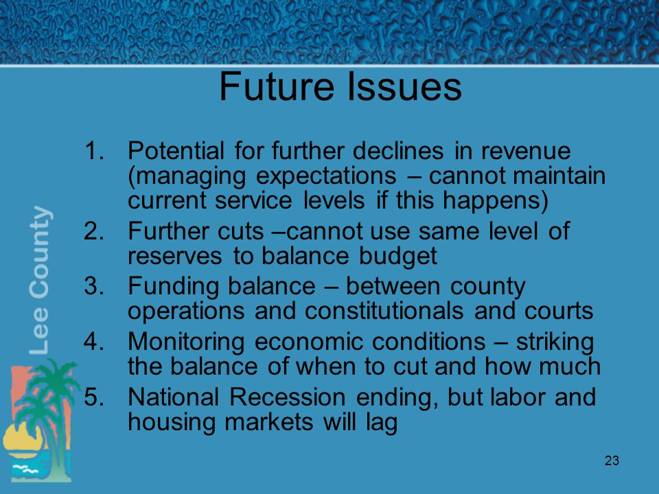 23 Future Issues 1.Potential for further declines in revenue (managing expectations – cannot maintain current service levels if this happens) 2.Further cuts –cannot use same level of reserves to balance budget 3.Funding balance – between county operations and constitutionals and courts 4.Monitoring economic conditions – striking the balance of when to cut and how much 5.National Recession ending, but labor and housing markets will lag