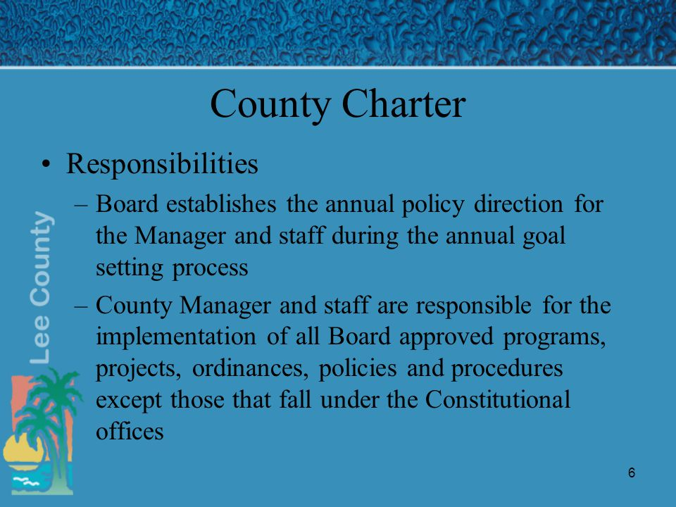 6 County Charter Responsibilities –Board establishes the annual policy direction for the Manager and staff during the annual goal setting process –County Manager and staff are responsible for the implementation of all Board approved programs, projects, ordinances, policies and procedures except those that fall under the Constitutional offices