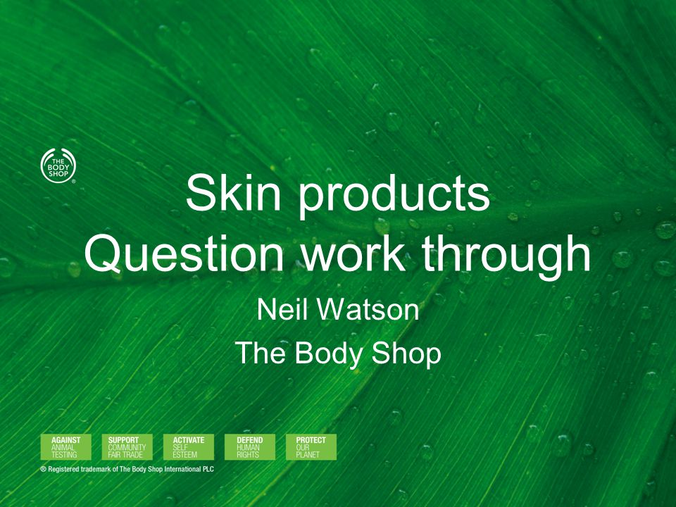 Skin products Question work through Neil Watson The Body Shop