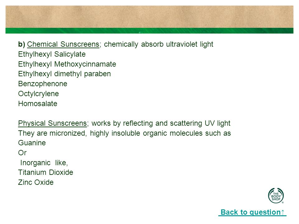 b) Chemical Sunscreens; chemically absorb ultraviolet light Ethylhexyl Salicylate Ethylhexyl Methoxycinnamate Ethylhexyl dimethyl paraben Benzophenone Octylcrylene Homosalate Physical Sunscreens; works by reflecting and scattering UV light They are micronized, highly insoluble organic molecules such as Guanine Or Inorganic like, Titanium Dioxide Zinc Oxide Back to question↑