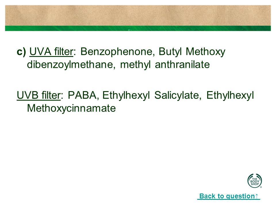 c) UVA filter: Benzophenone, Butyl Methoxy dibenzoylmethane, methyl anthranilate UVB filter: PABA, Ethylhexyl Salicylate, Ethylhexyl Methoxycinnamate Back to question↑