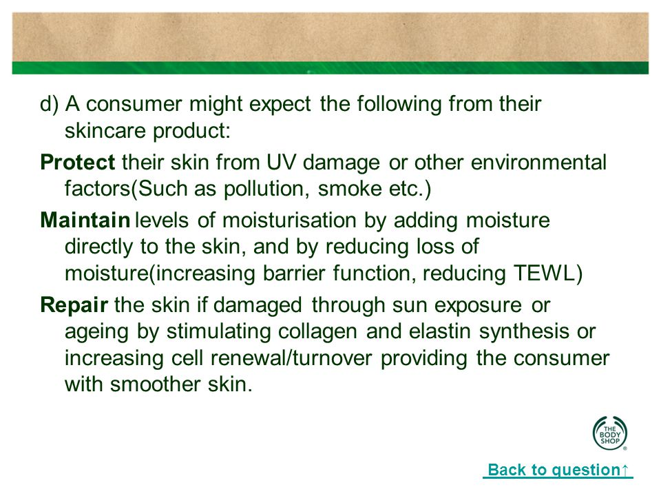 d) A consumer might expect the following from their skincare product: Protect their skin from UV damage or other environmental factors(Such as pollution, smoke etc.) Maintain levels of moisturisation by adding moisture directly to the skin, and by reducing loss of moisture(increasing barrier function, reducing TEWL) Repair the skin if damaged through sun exposure or ageing by stimulating collagen and elastin synthesis or increasing cell renewal/turnover providing the consumer with smoother skin.