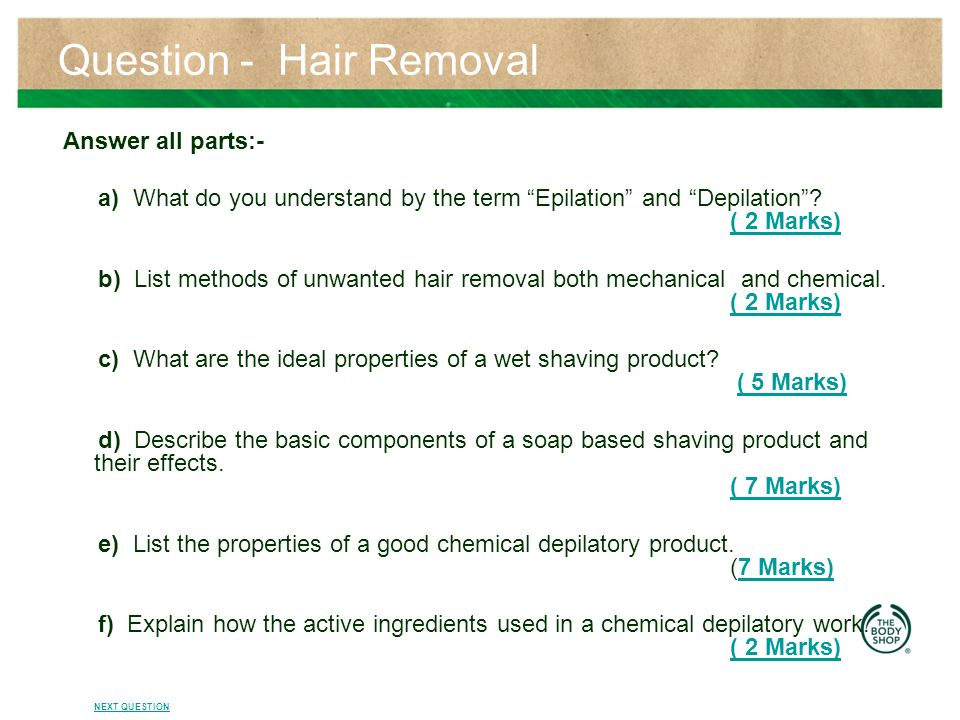 Answers a) Epilation – is a process of hair removal from below the skin's surface Depilation – is a process of the temporary removal of hair from the surface of the skin.