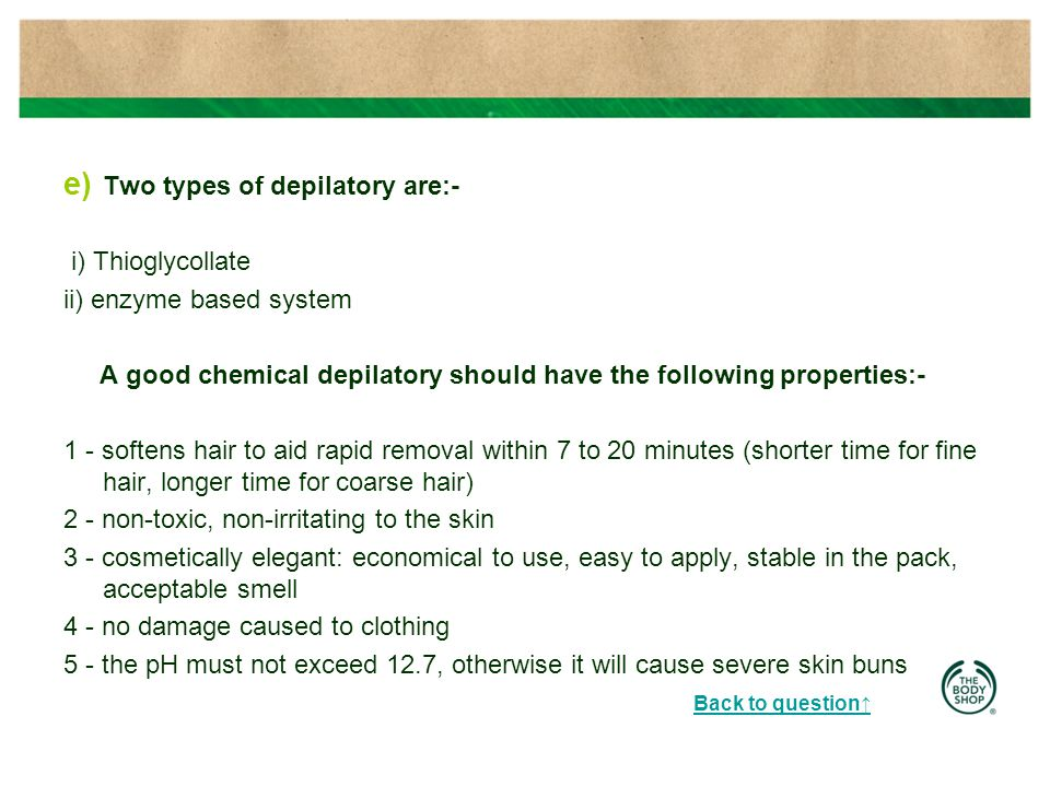 e) Two types of depilatory are:- i) Thioglycollate ii) enzyme based system A good chemical depilatory should have the following properties:- 1 - softens hair to aid rapid removal within 7 to 20 minutes (shorter time for fine hair, longer time for coarse hair) 2 - non-toxic, non-irritating to the skin 3 - cosmetically elegant: economical to use, easy to apply, stable in the pack, acceptable smell 4 - no damage caused to clothing 5 - the pH must not exceed 12.7, otherwise it will cause severe skin buns Back to question↑