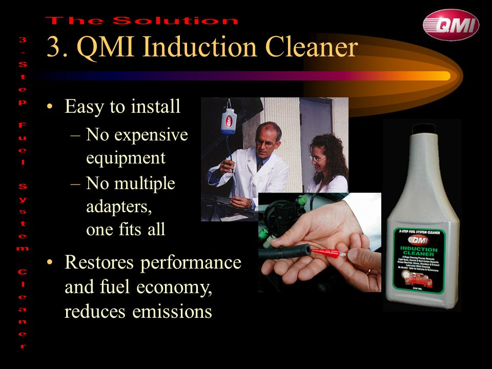 3. QMI Induction Cleaner Easy to install –No expensive equipment Restores performance and fuel economy, reduces emissions –No multiple adapters, one f