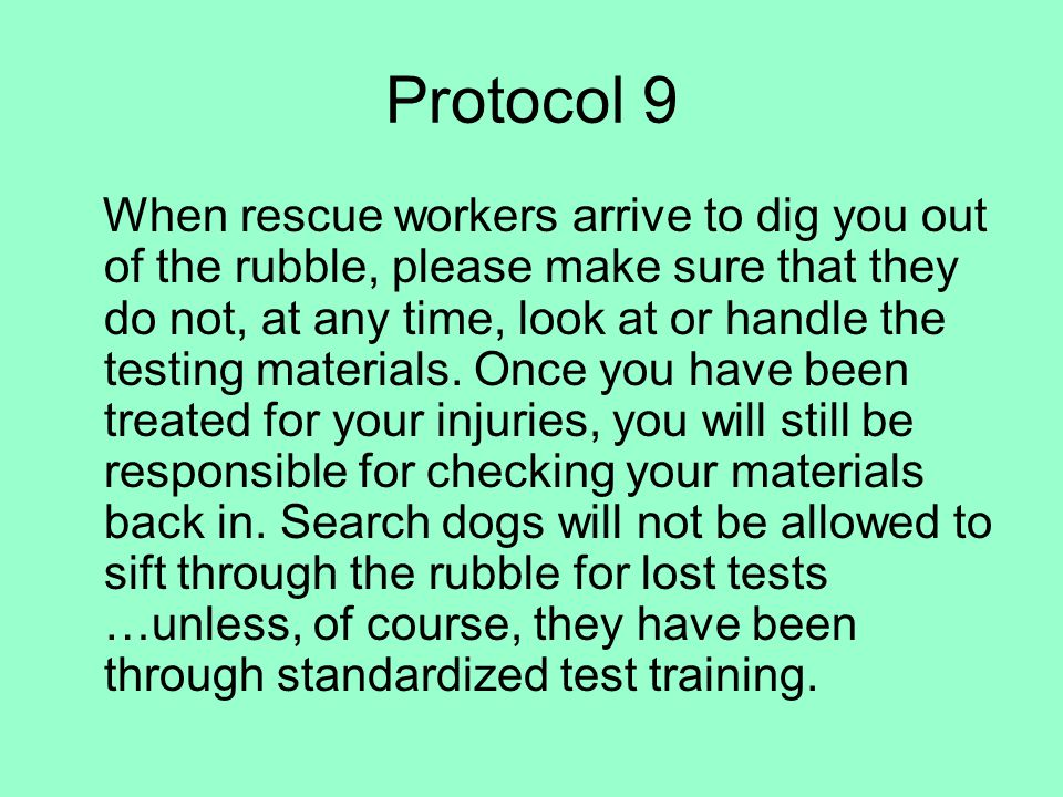 Protocol 9 When rescue workers arrive to dig you out of the rubble, please make sure that they do not, at any time, look at or handle the testing materials.