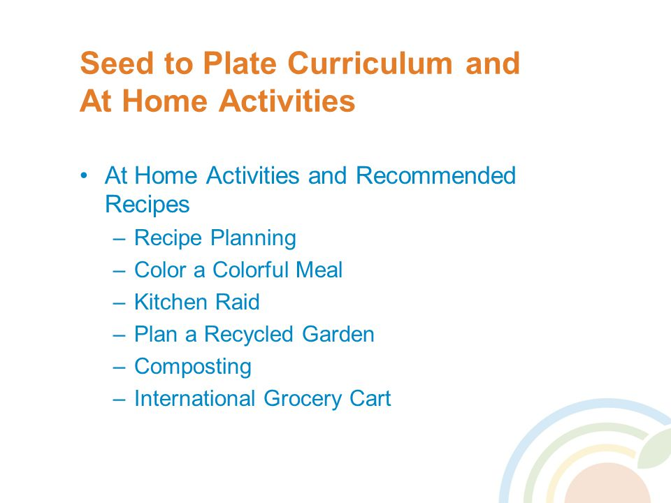 Seed to Plate Curriculum and At Home Activities At Home Activities and Recommended Recipes –Recipe Planning –Color a Colorful Meal –Kitchen Raid –Plan a Recycled Garden –Composting –International Grocery Cart