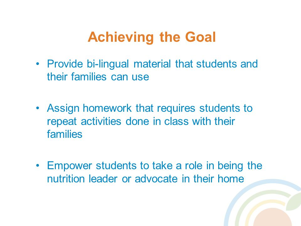 Achieving the Goal Provide bi-lingual material that students and their families can use Assign homework that requires students to repeat activities done in class with their families Empower students to take a role in being the nutrition leader or advocate in their home