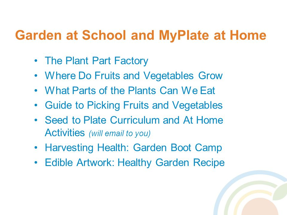 Garden at School and MyPlate at Home The Plant Part Factory Where Do Fruits and Vegetables Grow What Parts of the Plants Can We Eat Guide to Picking Fruits and Vegetables Seed to Plate Curriculum and At Home Activities (will email to you) Harvesting Health: Garden Boot Camp Edible Artwork: Healthy Garden Recipe