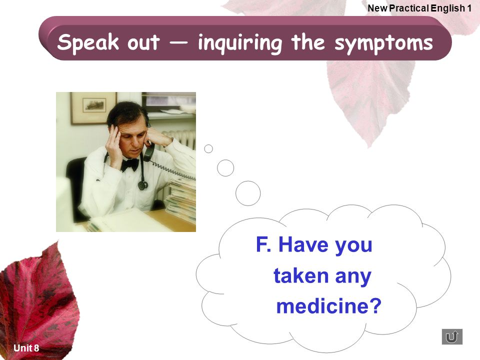 Unit 8 New Practical English 1 F. Have you taken any medicine? Speak out — inquiring the symptoms