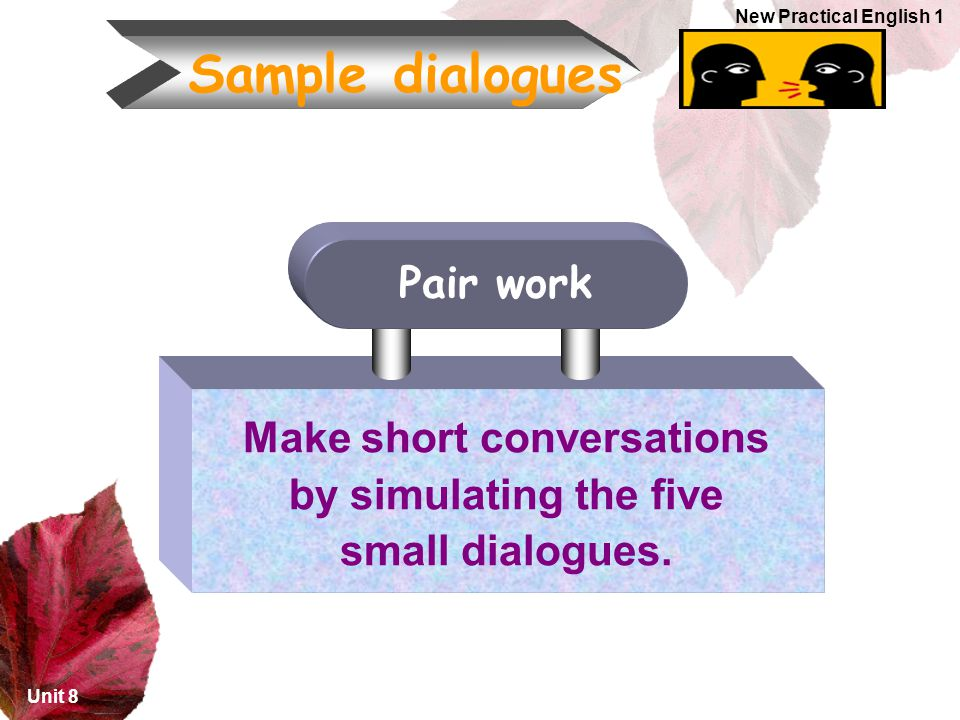 Unit 8 New Practical English 1 Sample dialogues Make short conversations by simulating the five small dialogues.