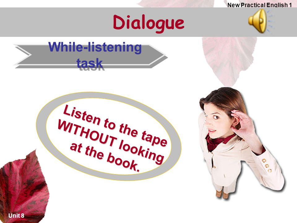 Unit 8 New Practical English 1 Dialogue While-listening task Listen to the tape WITHOUT looking at the book.