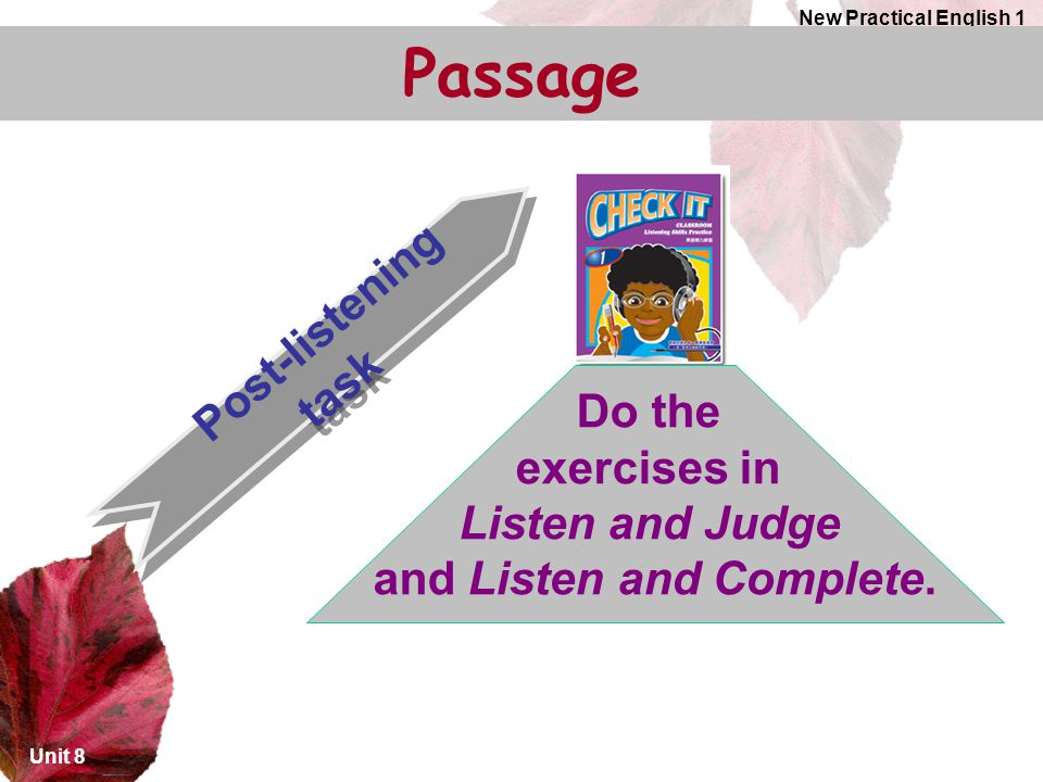 Unit 8 New Practical English 1 Post-listening task Do the exercises in Listen and Judge and Listen and Complete.