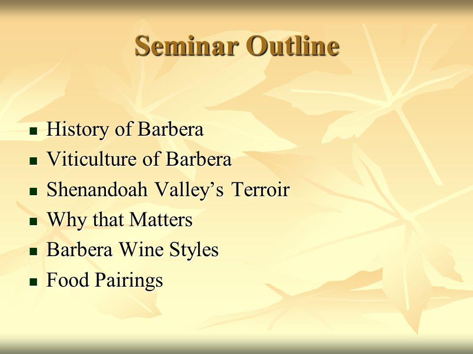 Seminar Outline History of Barbera History of Barbera Viticulture of Barbera Viticulture of Barbera Shenandoah Valley's Terroir Shenandoah Valley's Te