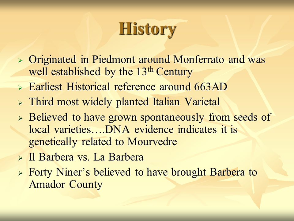 History  Originated in Piedmont around Monferrato and was well established by the 13 th Century  Earliest Historical reference around 663AD  Third most widely planted Italian Varietal  Believed to have grown spontaneously from seeds of local varieties….DNA evidence indicates it is genetically related to Mourvedre  Il Barbera vs.