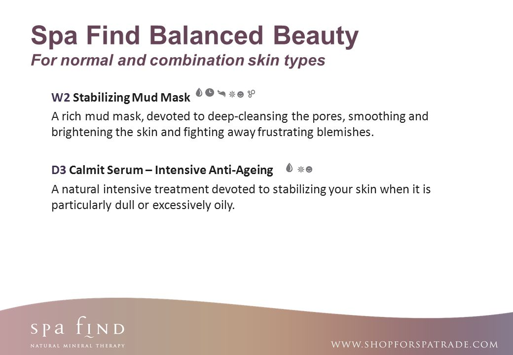 www.shopforspatrade.com Spa Find Balanced Beauty For normal and combination skin types W2 Stabilizing Mud Mask A rich mud mask, devoted to deep-cleans
