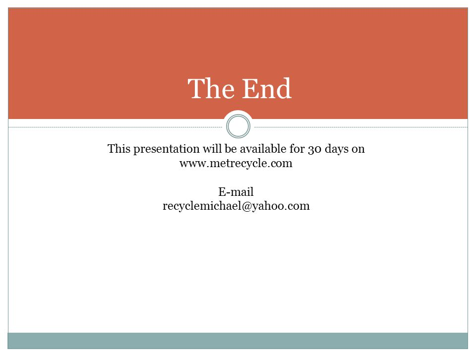 This presentation will be available for 30 days on www.metrecycle.com E-mail recyclemichael@yahoo.com The End