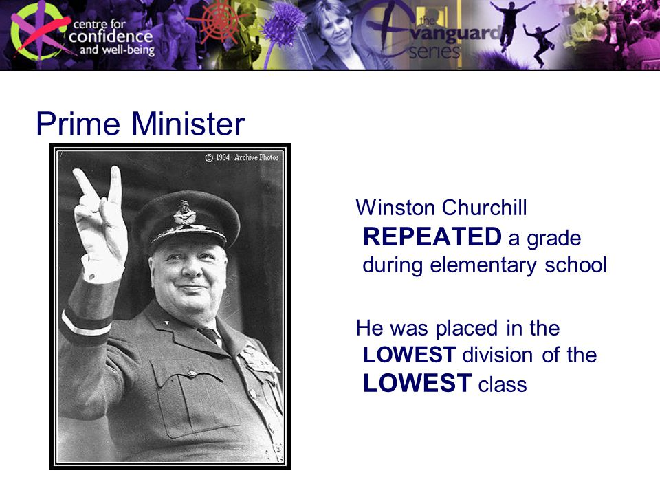 Prime Minister Winston Churchill REPEATED a grade during elementary school He was placed in the LOWEST division of the LOWEST class