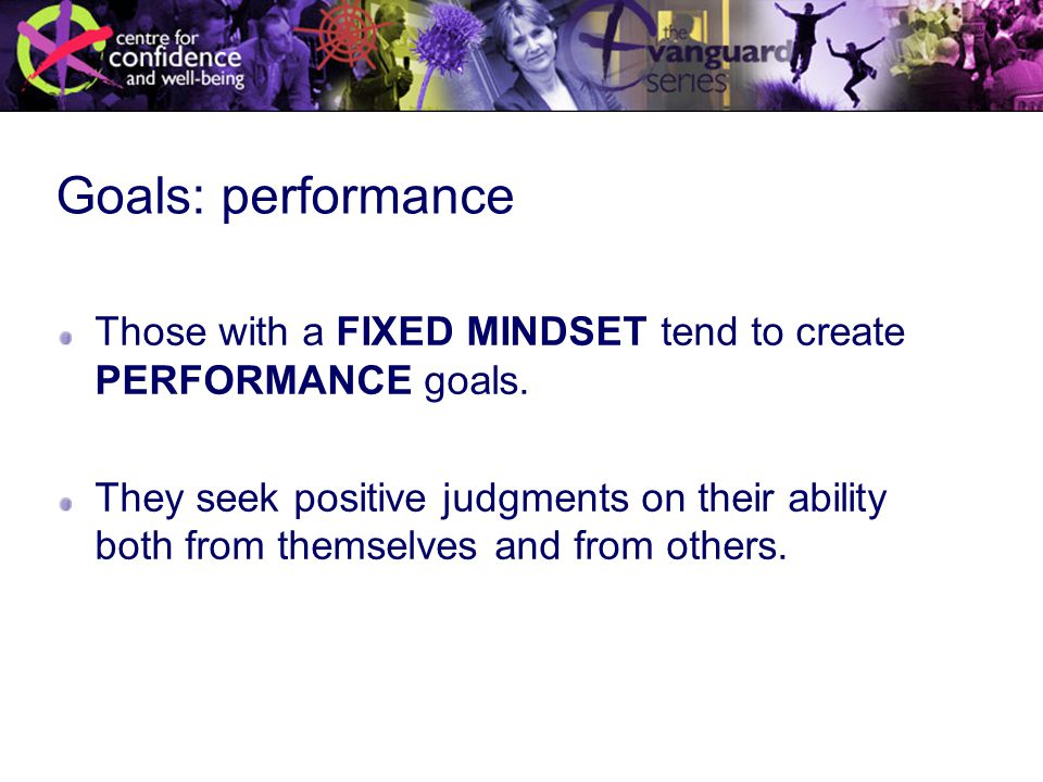 Goals: performance Those with a FIXED MINDSET tend to create PERFORMANCE goals.