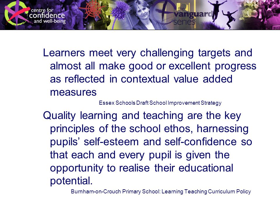 Learners meet very challenging targets and almost all make good or excellent progress as reflected in contextual value added measures Essex Schools Draft School Improvement Strategy Quality learning and teaching are the key principles of the school ethos, harnessing pupils' self-esteem and self-confidence so that each and every pupil is given the opportunity to realise their educational potential.