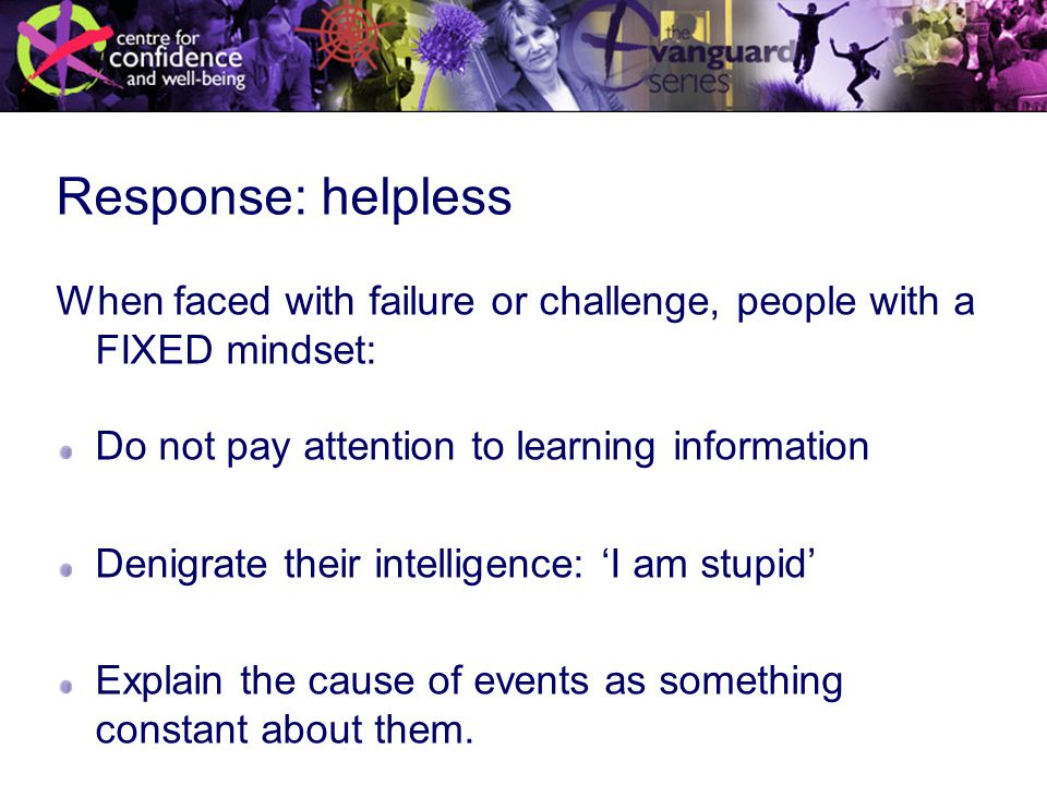 Response: helpless When faced with failure or challenge, people with a FIXED mindset: Do not pay attention to learning information Denigrate their intelligence: 'I am stupid' Explain the cause of events as something constant about them.