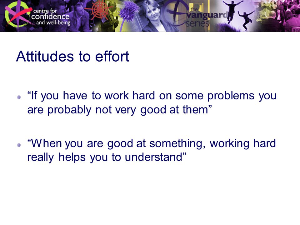 Attitudes to effort If you have to work hard on some problems you are probably not very good at them When you are good at something, working hard really helps you to understand