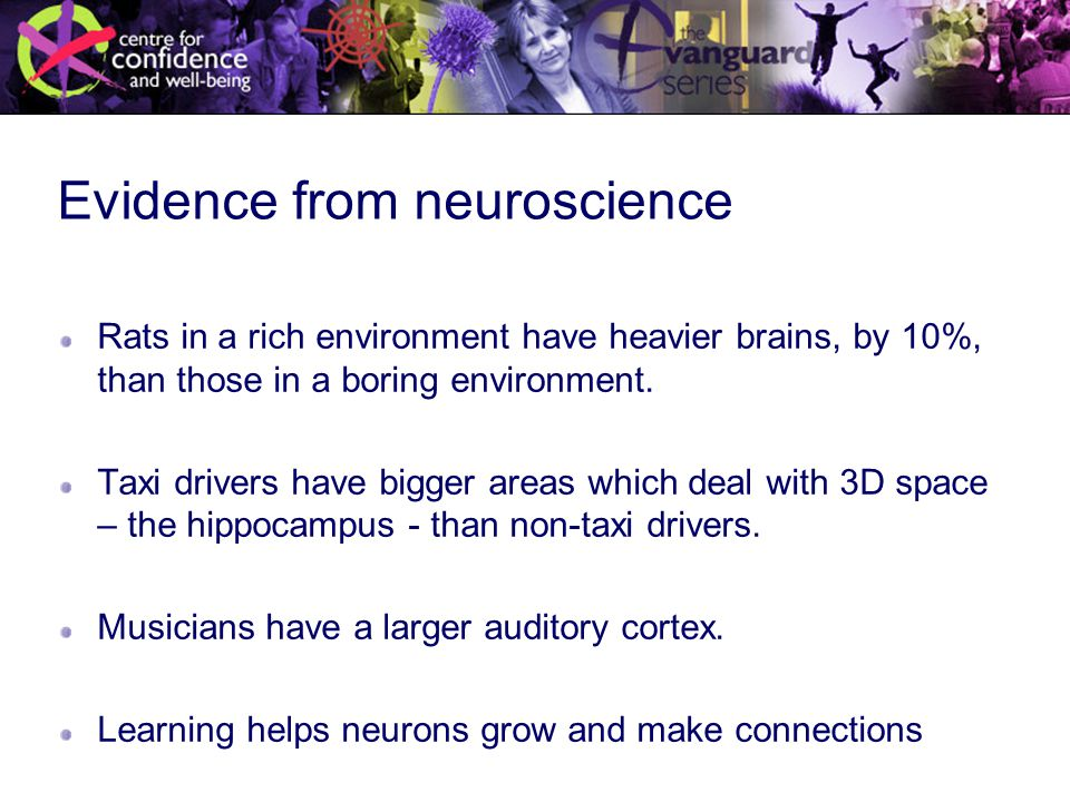 Evidence from neuroscience Rats in a rich environment have heavier brains, by 10%, than those in a boring environment.