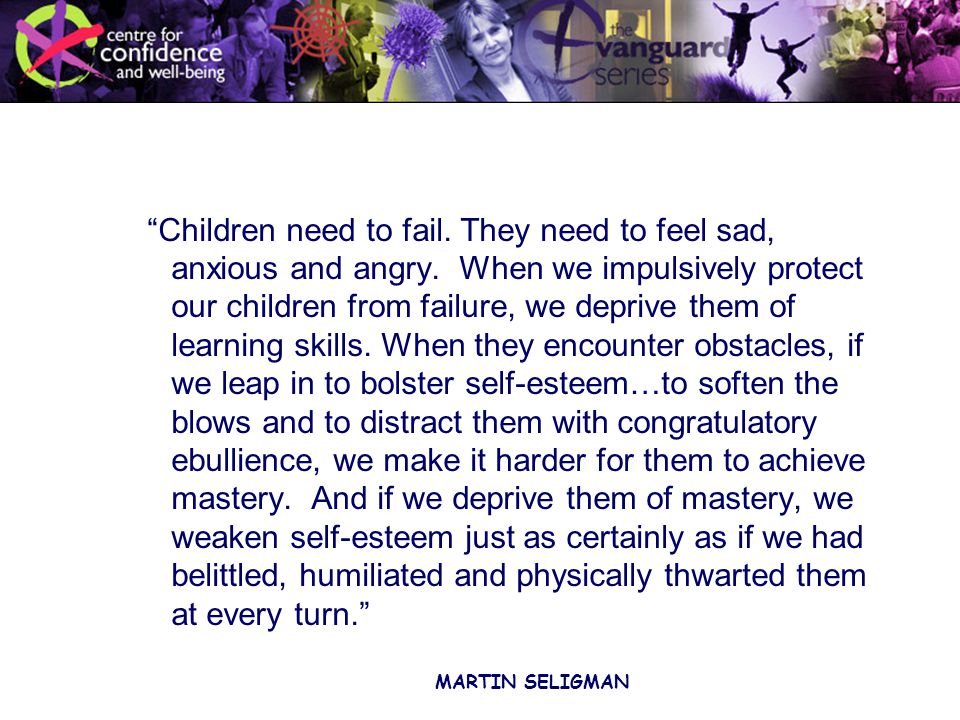 Children need to fail. They need to feel sad, anxious and angry.