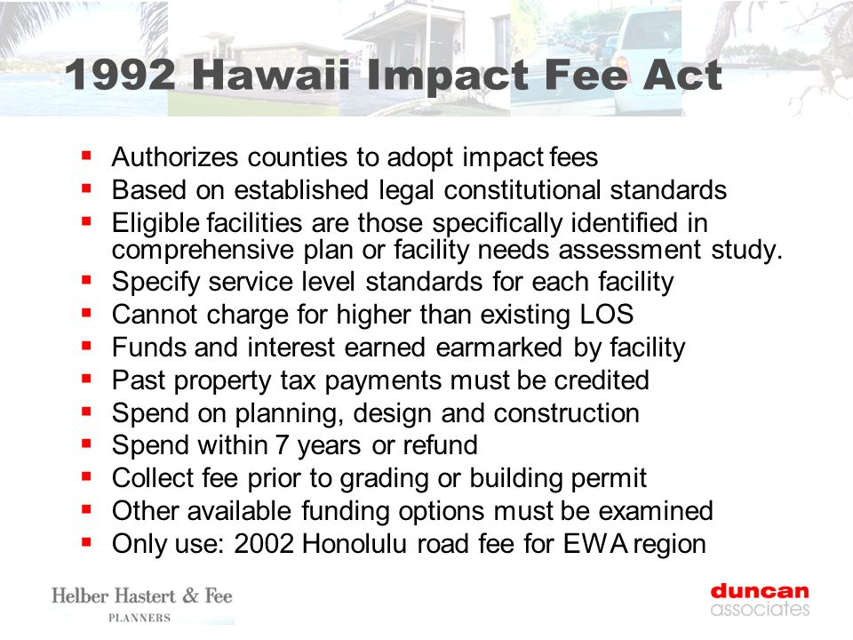 1992 Hawaii Impact Fee Act  Authorizes counties to adopt impact fees  Based on established legal constitutional standards  Eligible facilities are those specifically identified in comprehensive plan or facility needs assessment study.