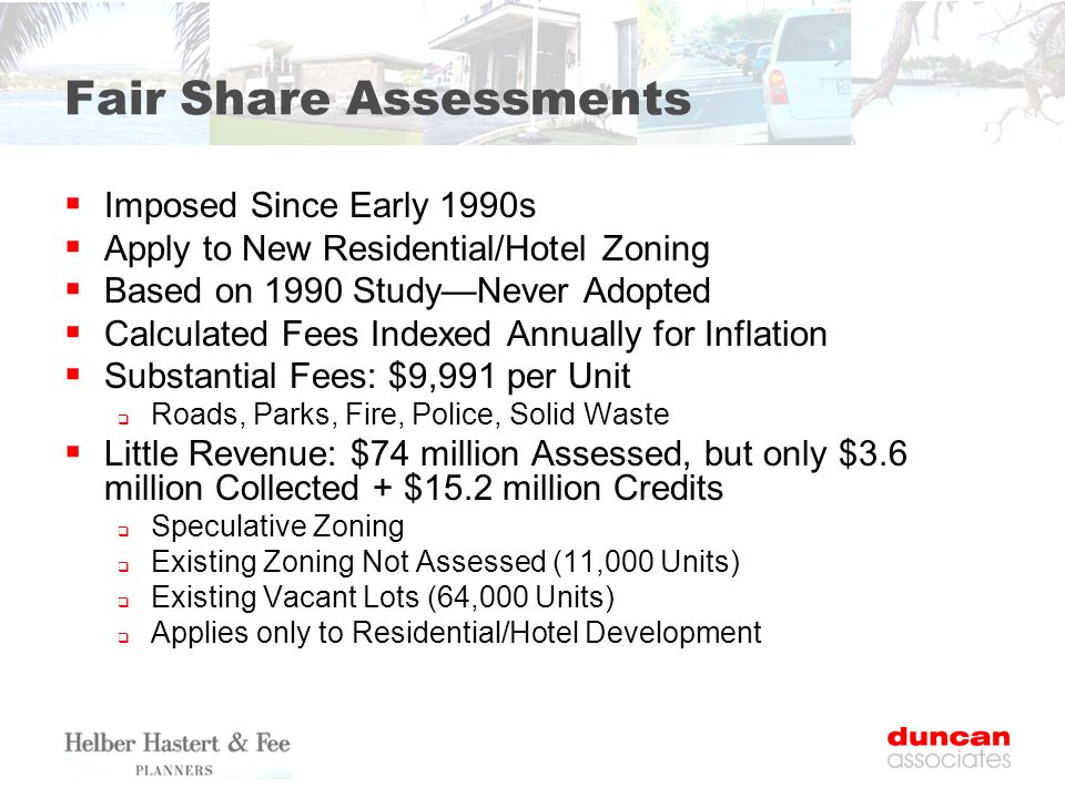 Fair Share Assessments  Imposed Since Early 1990s  Apply to New Residential/Hotel Zoning  Based on 1990 Study—Never Adopted  Calculated Fees Index