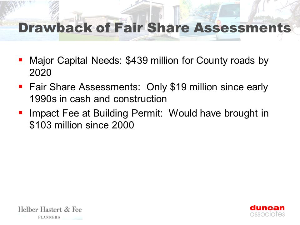 Drawback of Fair Share Assessments  Major Capital Needs: $439 million for County roads by 2020  Fair Share Assessments: Only $19 million since early 1990s in cash and construction  Impact Fee at Building Permit: Would have brought in $103 million since 2000