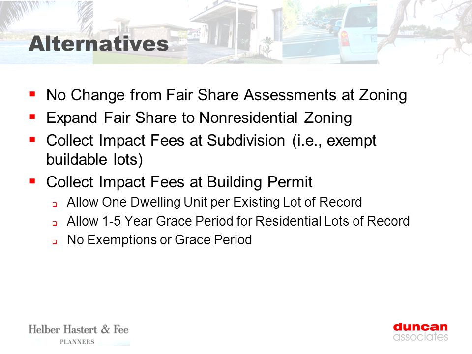 Alternatives  No Change from Fair Share Assessments at Zoning  Expand Fair Share to Nonresidential Zoning  Collect Impact Fees at Subdivision (i.e., exempt buildable lots)  Collect Impact Fees at Building Permit  Allow One Dwelling Unit per Existing Lot of Record  Allow 1-5 Year Grace Period for Residential Lots of Record  No Exemptions or Grace Period