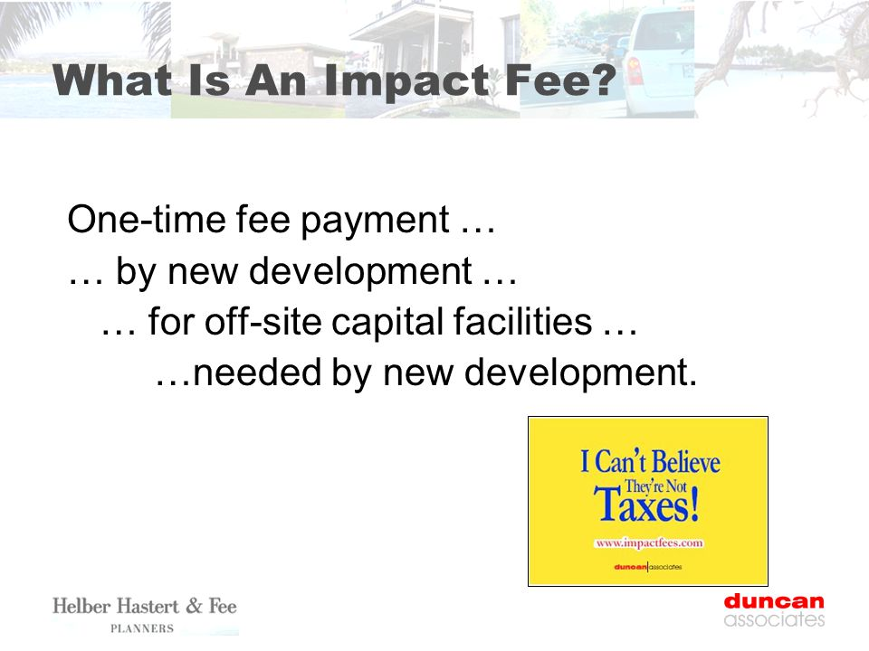 What Is An Impact Fee? One-time fee payment … … by new development … … for off-site capital facilities … …needed by new development.