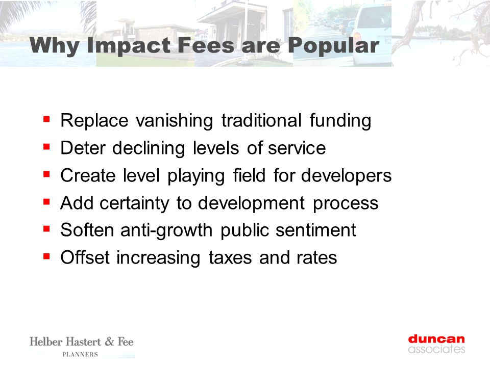 Why Impact Fees are Popular  Replace vanishing traditional funding  Deter declining levels of service  Create level playing field for developers  Add certainty to development process  Soften anti-growth public sentiment  Offset increasing taxes and rates