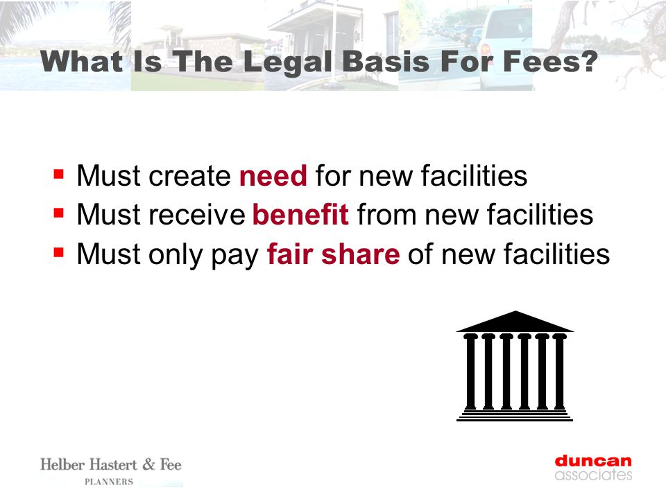  Must create need for new facilities  Must receive benefit from new facilities  Must only pay fair share of new facilities What Is The Legal Basis For Fees